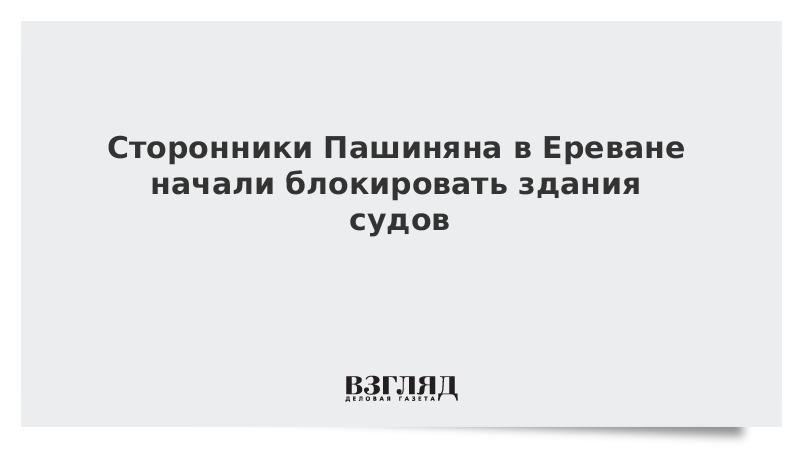 Сторонники Пашиняна в Ереване начали блокировать здания судов