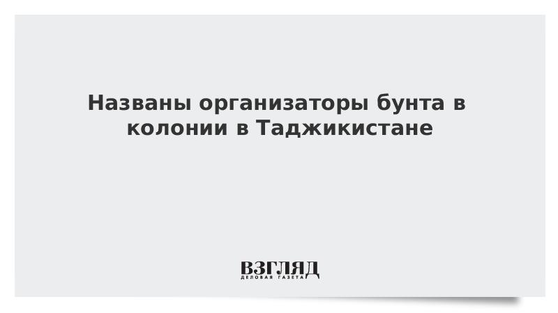 Названы организаторы бунта в колонии в Таджикистане