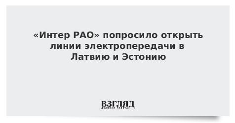 «Интер РАО» попросило открыть линии электропередачи в Латвию и Эстонию