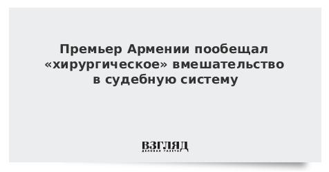 Премьер Армении пообещал «хирургическое» вмешательство в судебную систему