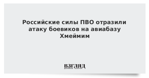 Российские силы ПВО отразили атаку боевиков на авиабазу Хмеймим