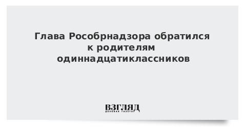 Глава Рособрнадзора обратился к родителям одиннадцатиклассников