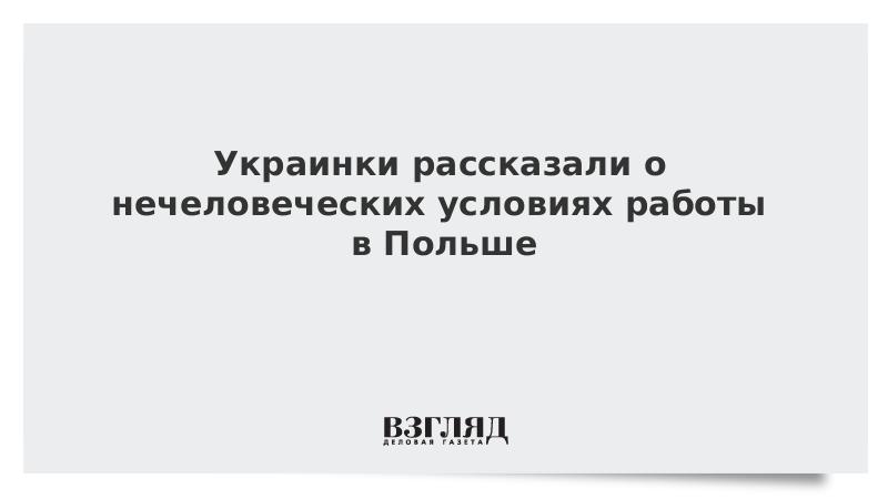 Украинки рассказали о нечеловеческих условиях работы в Польше