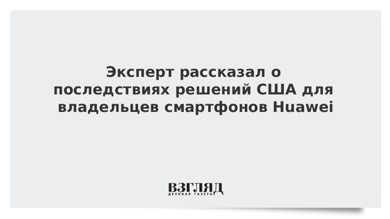 Эксперт рассказал о последствиях решений США для владельцев смартфонов Huawei