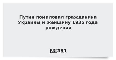 Путин помиловал гражданина Украины и женщину 1935 года рождения