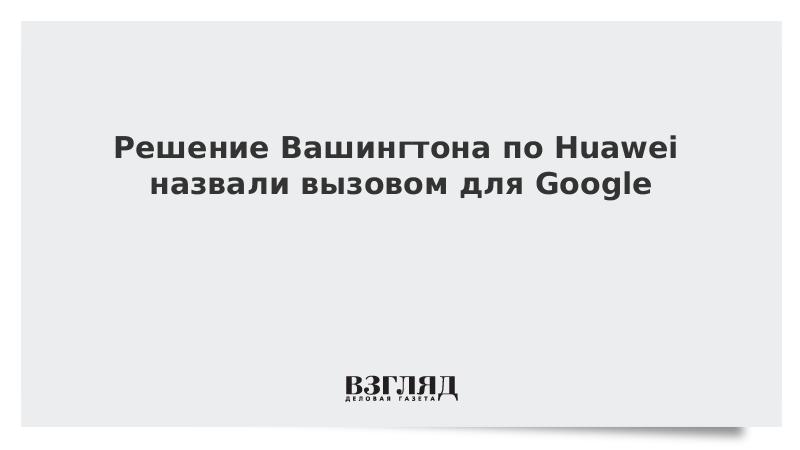 Решение Вашингтона по Huawei назвали вызовом для Google