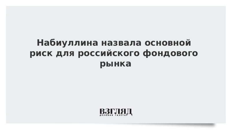 Набиуллина назвала основной риск для российского фондового рынка