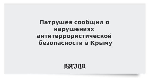 Патрушев сообщил о нарушениях антитеррористической безопасности в Крыму