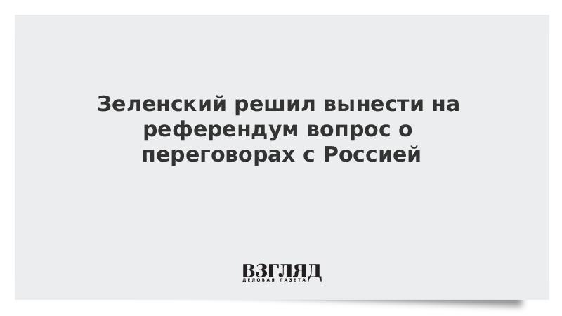 Зеленский решил вынести на референдум вопрос о переговорах с Россией