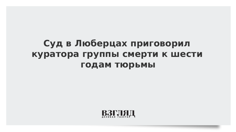 Суд в Люберцах приговорил куратора группы смерти к шести годам тюрьмы