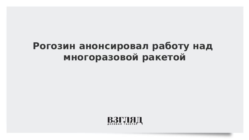 Рогозин анонсировал работу над многоразовой ракетой