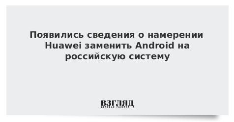 Появились сведения о намерении Huawei заменить Android на российскую систему