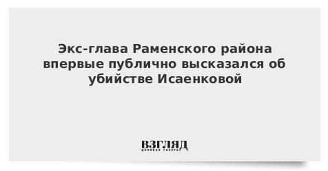 Экс-глава Раменского района впервые публично высказался об убийстве Исаенковой