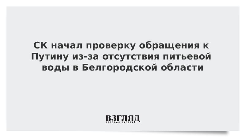 СК начал проверку обращения к Путину из-за отсутствия питьевой воды в Белгородской области