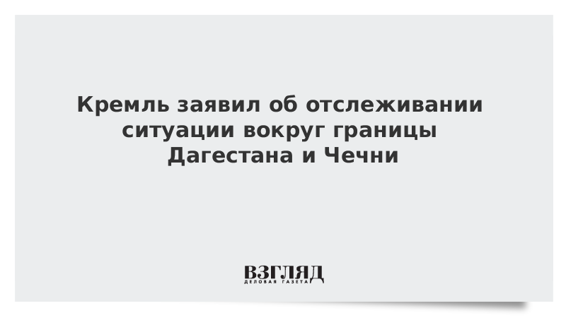 Кремль заявил об отслеживании ситуации вокруг границы Дагестана и Чечни