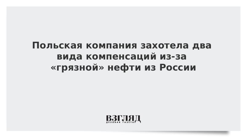 Польская компания захотела два вида компенсаций из-за «грязной» нефти из России
