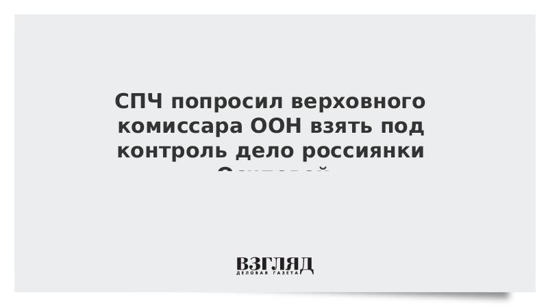 СПЧ попросил верховного комиссара ООН взять под контроль дело россиянки Осиповой