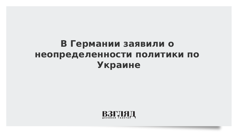В Германии заявили о неопределенности политики по Украине