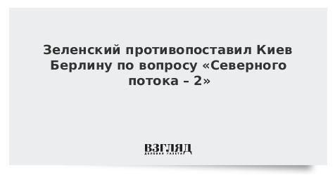 Зеленский противопоставил Киев Берлину по вопросу «Северного потока – 2»