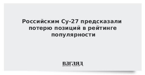 Российским Су-27 предсказали потерю позиций в рейтинге популярности