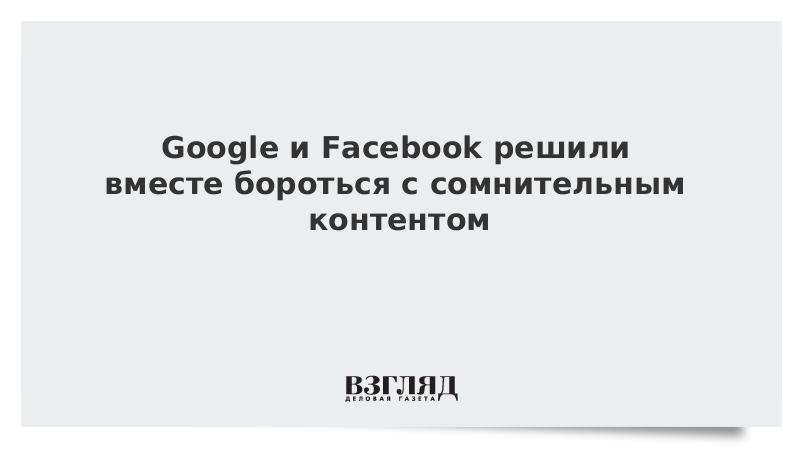 Google и Facebook решили вместе бороться с сомнительным контентом
