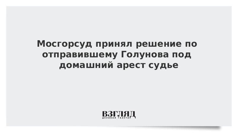 Мосгорсуд принял решение по отправившему Голунова под домашний арест судье
