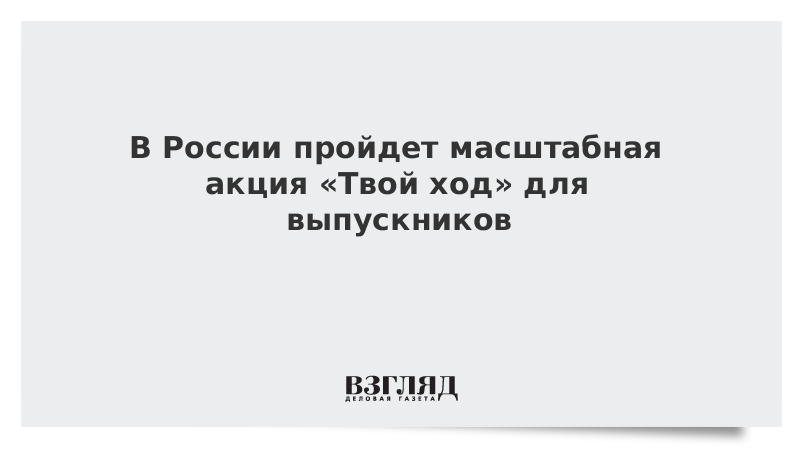 В России пройдет масштабная акция «Твой ход» для выпускников