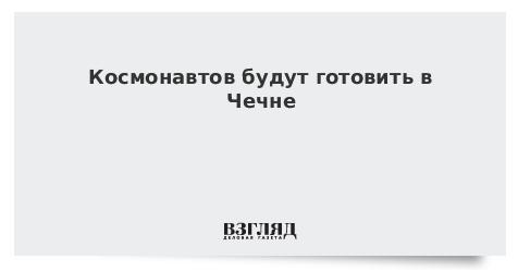 Космонавтов будут готовить в Чечне