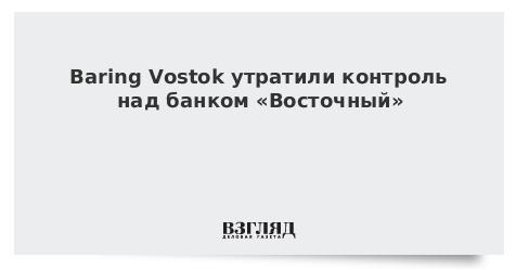 Baring Vostok утратили контроль над банком «Восточный»