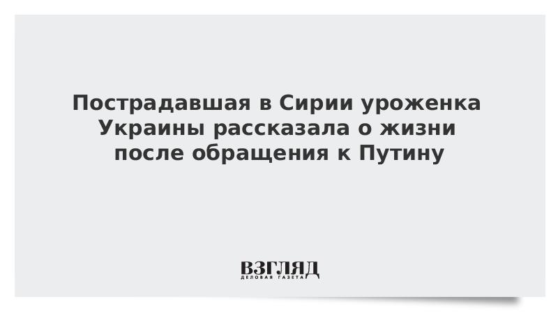 Пострадавшая в Сирии уроженка Украины рассказала о жизни после обращения к Путину