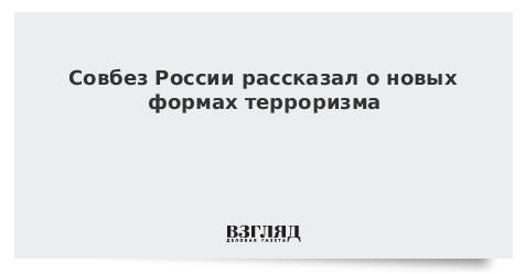 Совбез России рассказал о новых формах терроризма