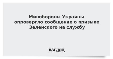 Минобороны Украины опровергло сообщение о призыве Зеленского на службу