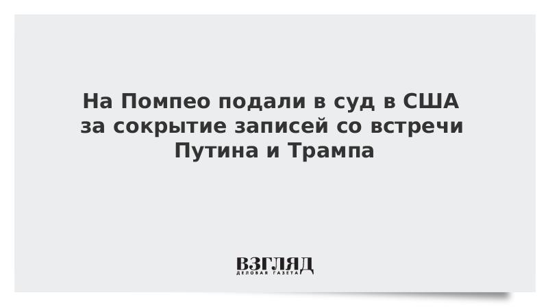 На Помпео подали в суд в США за сокрытие записей со встречи Путина и Трампа