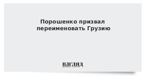 Порошенко призвал переименовать Грузию