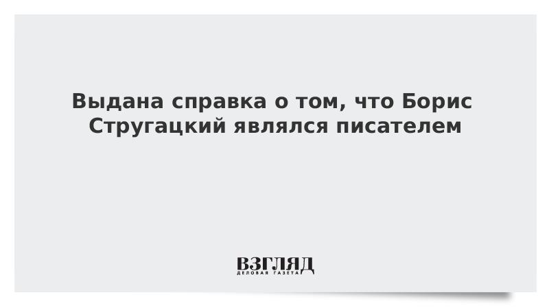 Выдана справка о том, что Борис Стругацкий являлся писателем
