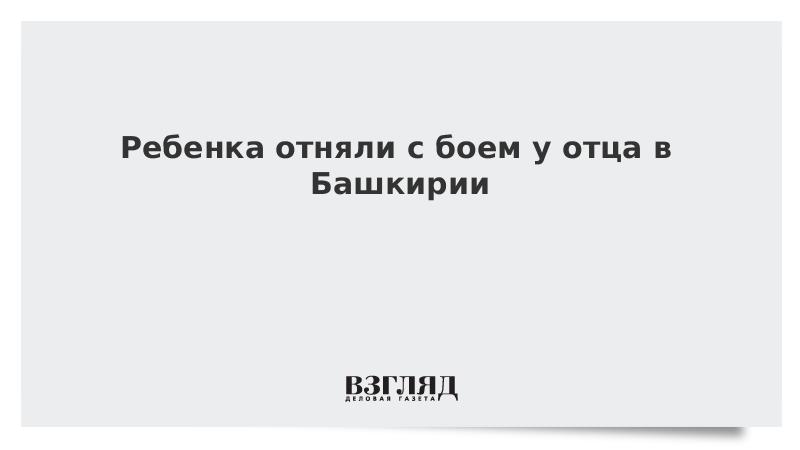 Ребенка отняли с боем у отца в Башкирии