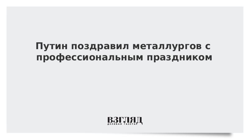 Путин поздравил металлургов с профессиональным праздником