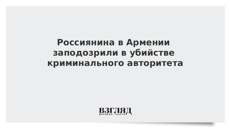Россиянина в Армении заподозрили в убийстве криминального авторитета