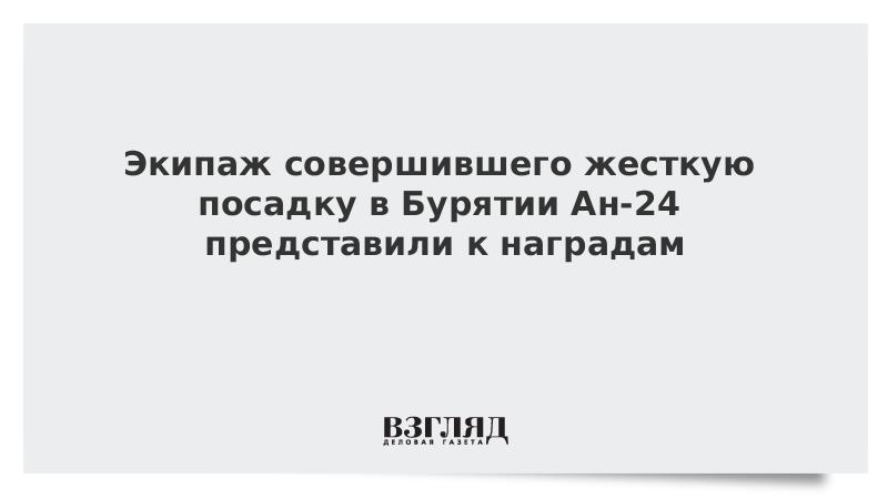 Экипаж совершившего жесткую посадку в Бурятии Ан-24 представили к наградам