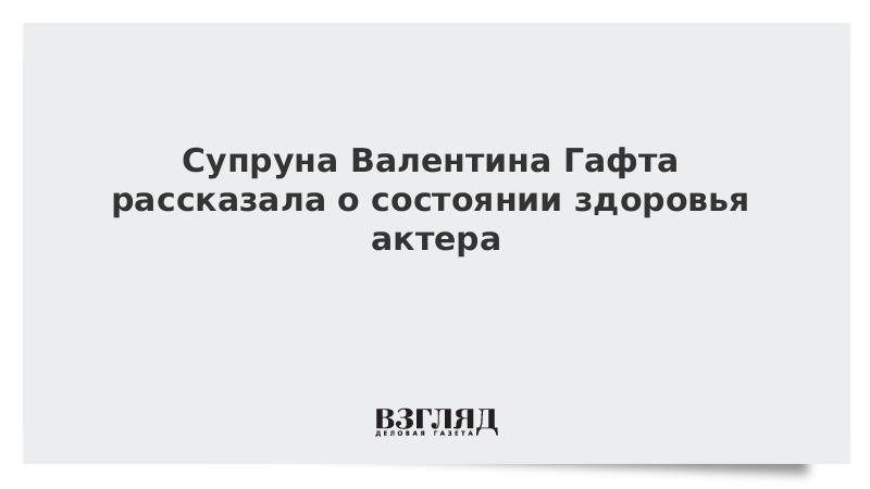 Супруга Валентина Гафта рассказала о состоянии здоровья актера
