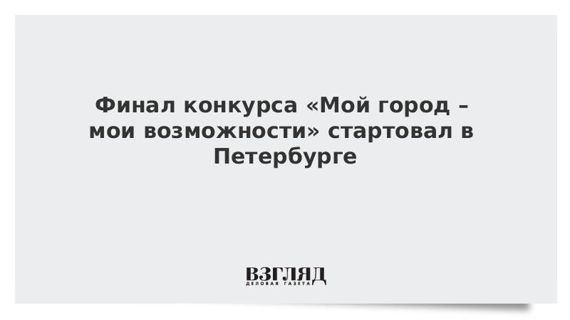 Финал конкурса «Мой город – мои возможности» стартовал в Петербурге