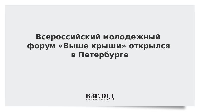 Всероссийский молодежный форум «Выше крыши» открылся в Петербурге
