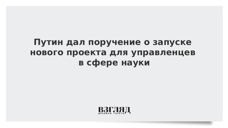 Путин дал поручение о запуске нового проекта для управленцев в сфере науки