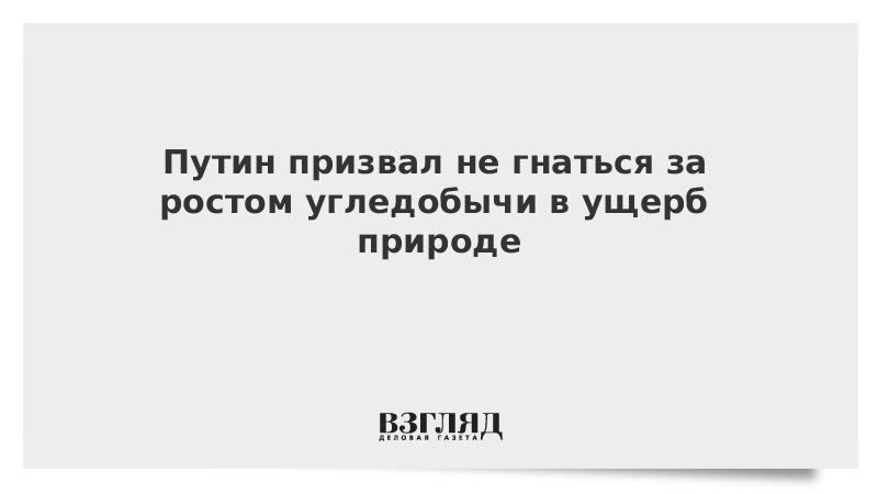 Путин призвал не гнаться за ростом угледобычи в ущерб природе