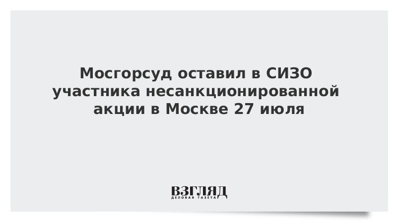 Мосгорсуд оставил в СИЗО участника несанкционированной акции в Москве 27 июля