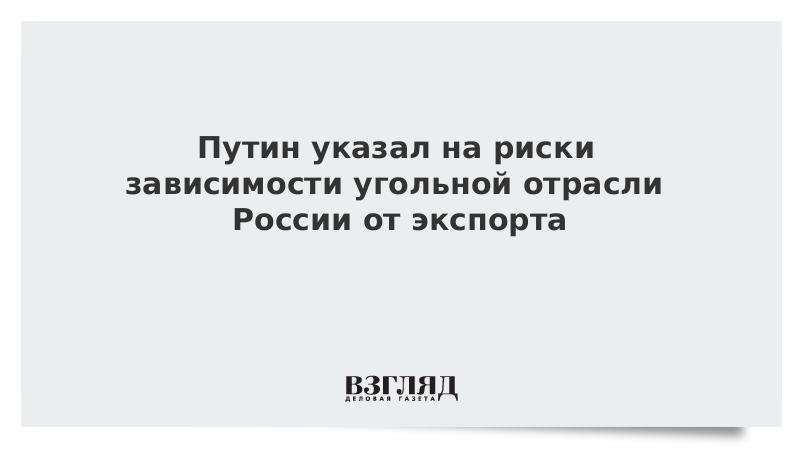 Путин указал на риски зависимости угольной отрасли России от экспорта
