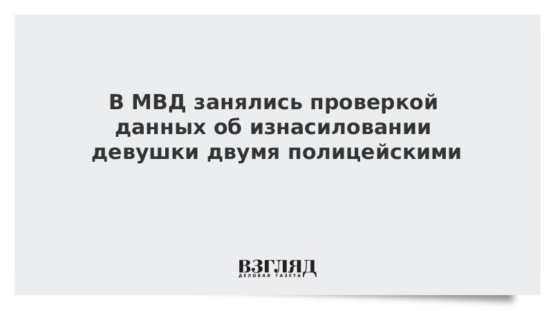 В МВД занялись проверкой данных об изнасиловании девушки двумя полицейскими