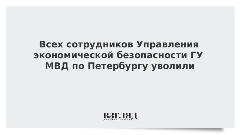 Всех сотрудников Управления экономической безопасности ГУ МВД по Петербургу уволили