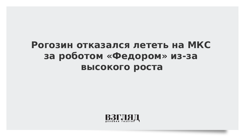 Рогозин отказался лететь на МКС за роботом «Федором» из-за высокого роста