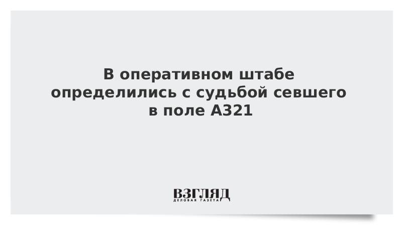 В оперативном штабе определились с судьбой севшего в поле A321